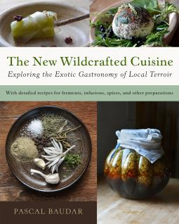 The New Wildcrafted Cuisine. Exploring the Exotic Gastronomy of Local Terroir