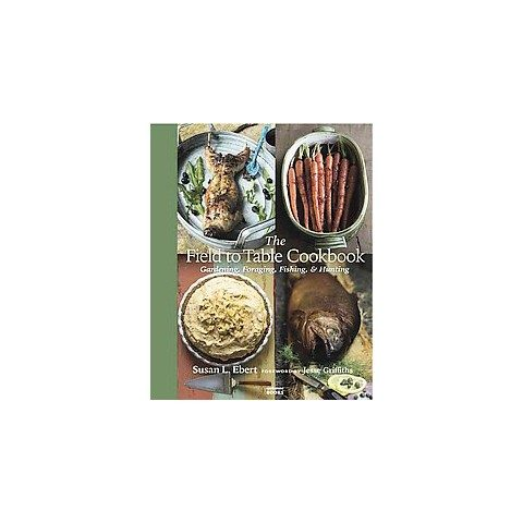 The field to table cookbook. Gardening, Foraging, Fishing, & Hunting