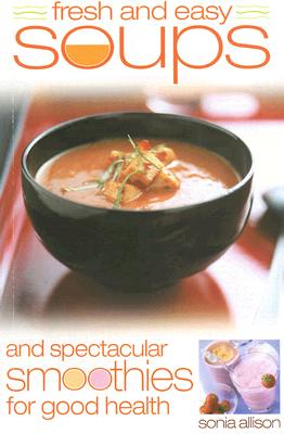 Fresh and Easy Soups and Spectacular Smoothies for Good Health